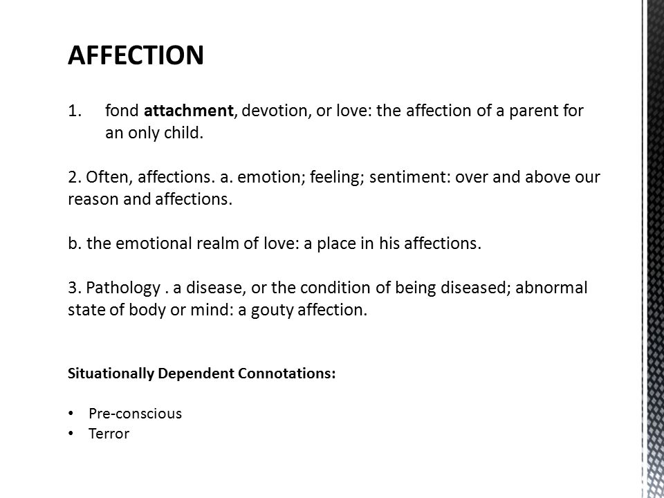 AFFECTION 1.fond attachment, devotion, or love: the affection of a parent for an only child.