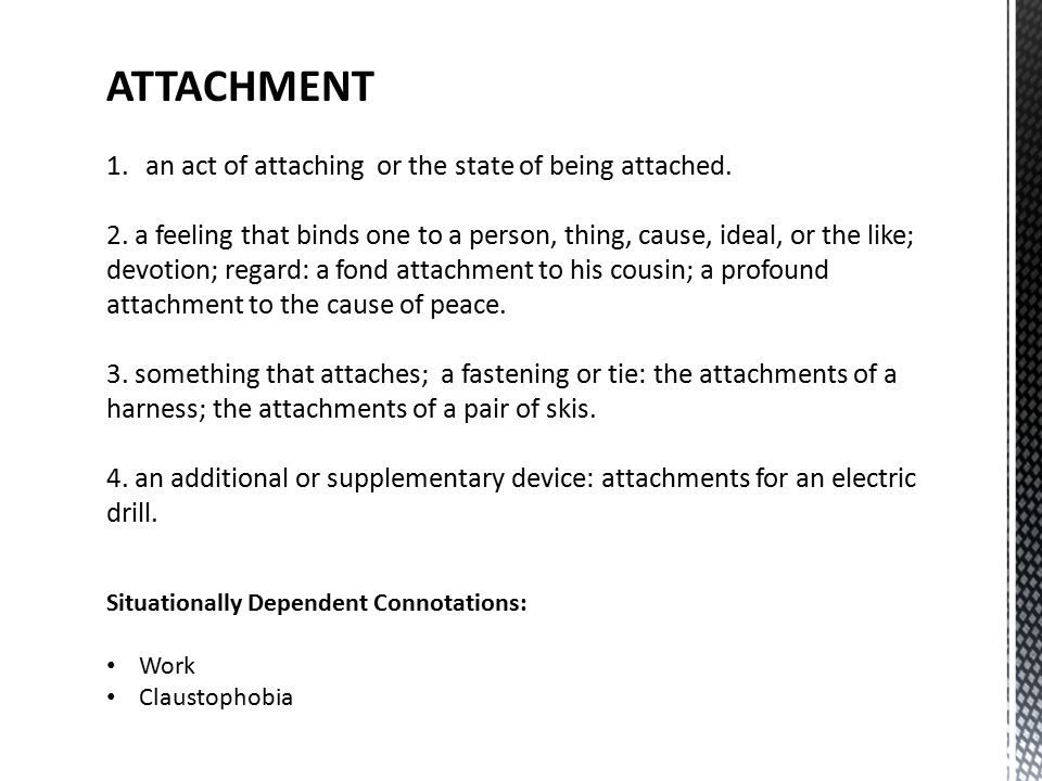 ATTACHMENT 1.an act of attaching or the state of being attached.