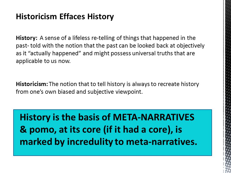 Historicism Effaces History History: A sense of a lifeless re-telling of things that happened in the past- told with the notion that the past can be looked back at objectively as it actually happened and might possess universal truths that are applicable to us now.