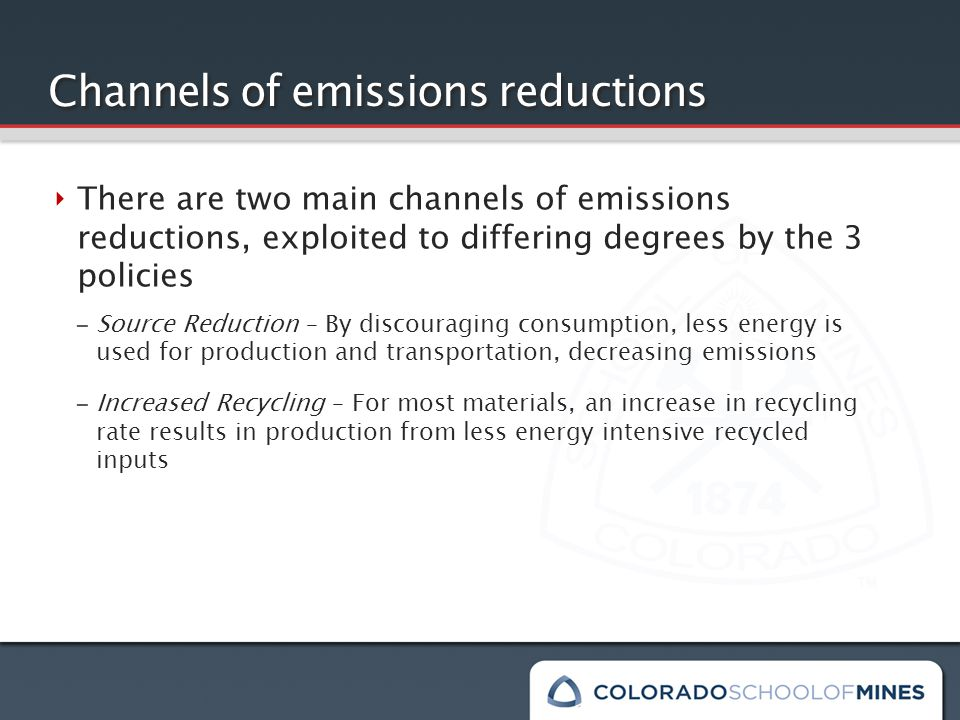 Channels of emissions reductions ‣ There are two main channels of emissions reductions, exploited to differing degrees by the 3 policies – Source Reduction – By discouraging consumption, less energy is used for production and transportation, decreasing emissions – Increased Recycling – For most materials, an increase in recycling rate results in production from less energy intensive recycled inputs