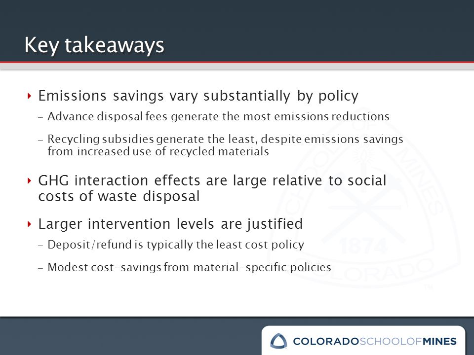 Key takeaways ‣ Emissions savings vary substantially by policy – Advance disposal fees generate the most emissions reductions – Recycling subsidies generate the least, despite emissions savings from increased use of recycled materials ‣ GHG interaction effects are large relative to social costs of waste disposal ‣ Larger intervention levels are justified – Deposit/refund is typically the least cost policy – Modest cost-savings from material-specific policies