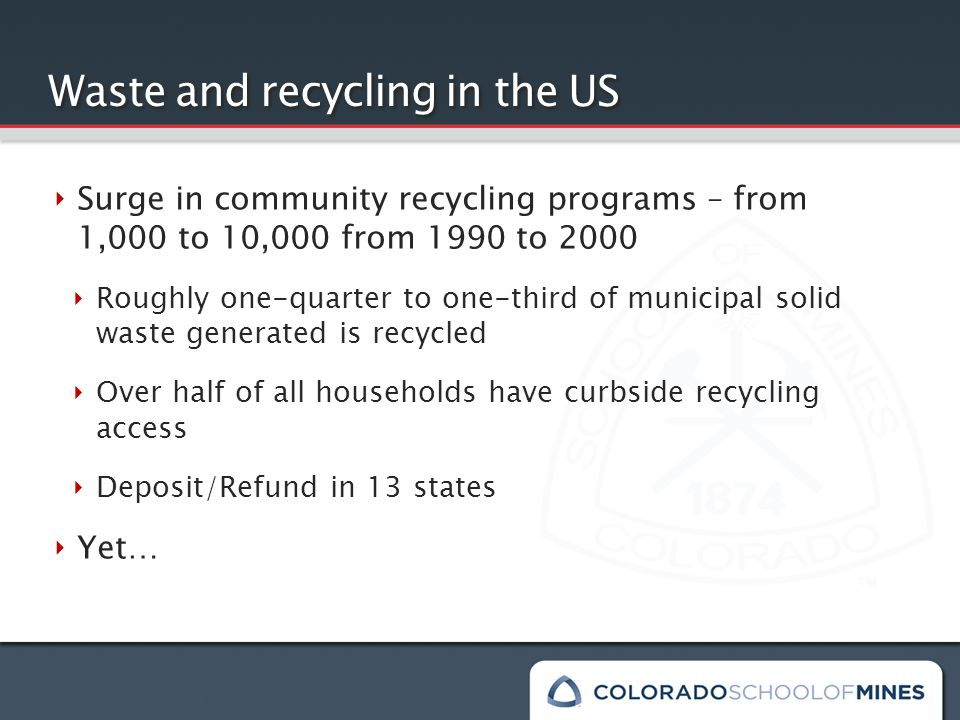 Waste and recycling in the US ‣ Surge in community recycling programs – from 1,000 to 10,000 from 1990 to 2000 ‣ Roughly one-quarter to one-third of municipal solid waste generated is recycled ‣ Over half of all households have curbside recycling access ‣ Deposit/Refund in 13 states ‣ Yet…