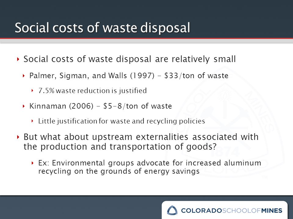 Social costs of waste disposal ‣ Social costs of waste disposal are relatively small ‣ Palmer, Sigman, and Walls (1997) - $33/ton of waste ‣ 7.5% waste reduction is justified ‣ Kinnaman (2006) - $5-8/ton of waste ‣ Little justification for waste and recycling policies ‣ But what about upstream externalities associated with the production and transportation of goods.