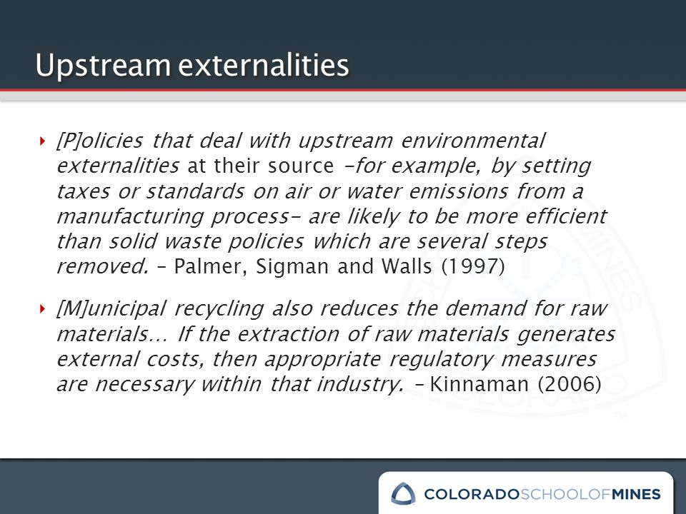 Upstream externalities ‣ [P]olicies that deal with upstream environmental externalities at their source -for example, by setting taxes or standards on air or water emissions from a manufacturing process- are likely to be more efficient than solid waste policies which are several steps removed.