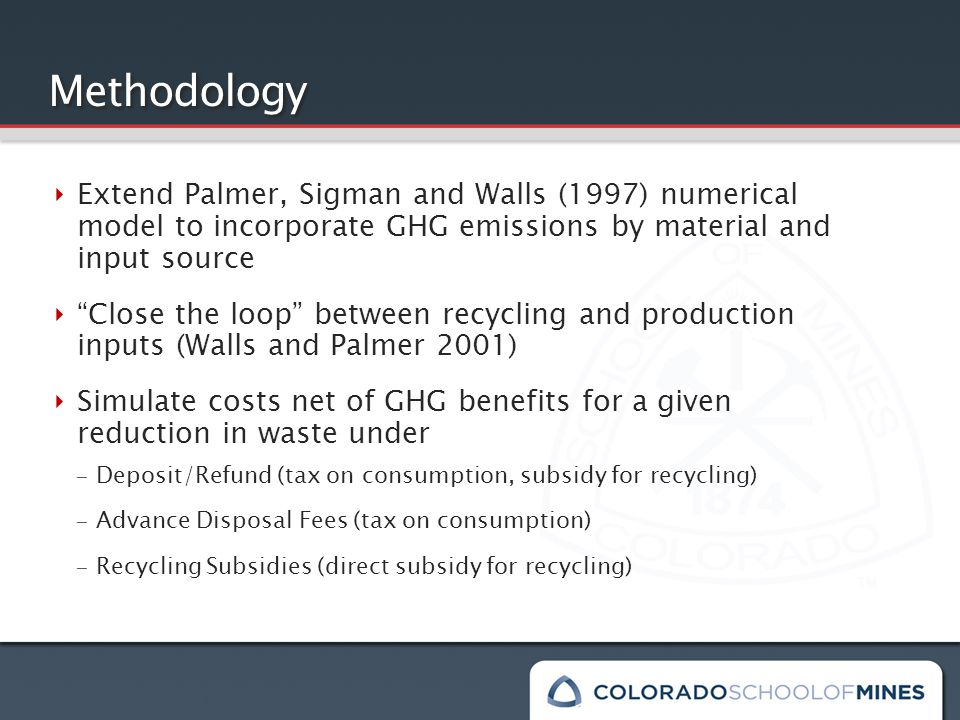 Methodology ‣ Extend Palmer, Sigman and Walls (1997) numerical model to incorporate GHG emissions by material and input source ‣ Close the loop between recycling and production inputs (Walls and Palmer 2001) ‣ Simulate costs net of GHG benefits for a given reduction in waste under – Deposit/Refund (tax on consumption, subsidy for recycling) – Advance Disposal Fees (tax on consumption) – Recycling Subsidies (direct subsidy for recycling)