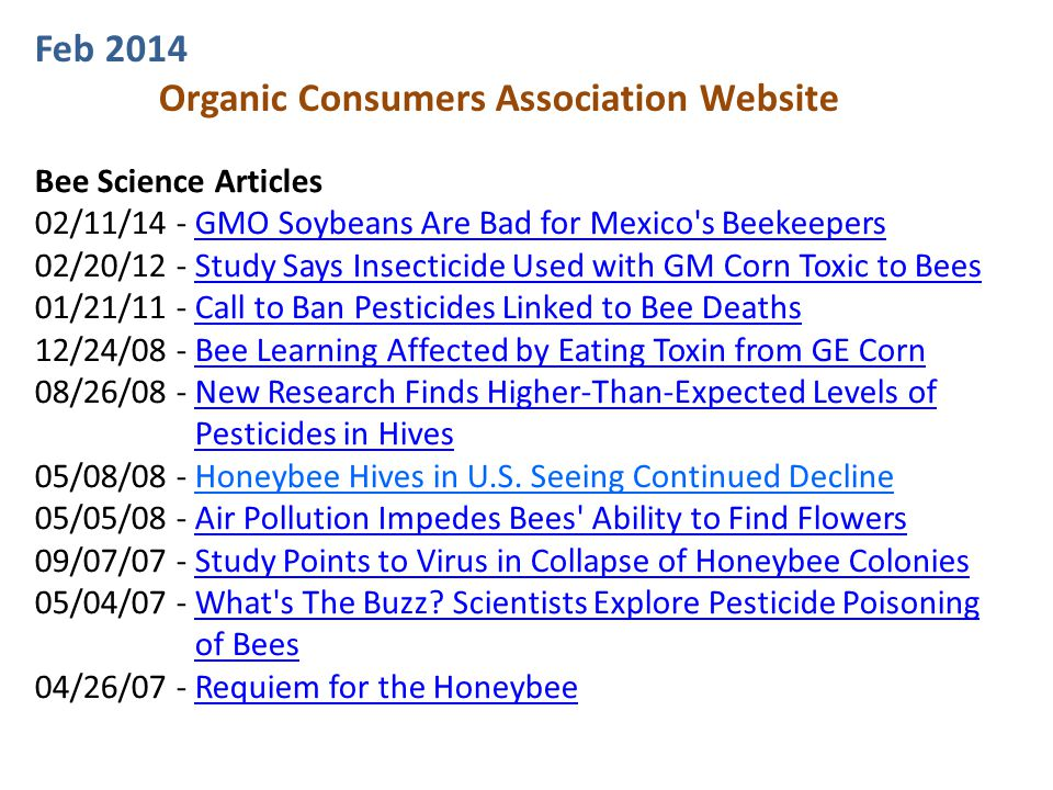 Bee Science Articles 02/11/14 - GMO Soybeans Are Bad for Mexico s BeekeepersGMO Soybeans Are Bad for Mexico s Beekeepers 02/20/12 - Study Says Insecticide Used with GM Corn Toxic to BeesStudy Says Insecticide Used with GM Corn Toxic to Bees 01/21/11 - Call to Ban Pesticides Linked to Bee DeathsCall to Ban Pesticides Linked to Bee Deaths 12/24/08 - Bee Learning Affected by Eating Toxin from GE CornBee Learning Affected by Eating Toxin from GE Corn 08/26/08 - New Research Finds Higher-Than-Expected Levels ofNew Research Finds Higher-Than-Expected Levels of Pesticides in Hives 05/08/08 - Honeybee Hives in U.S.