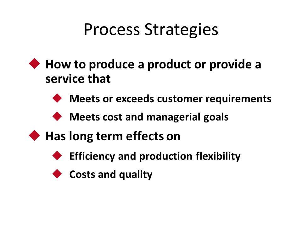 Process Strategies  How to produce a product or provide a service that  Meets or exceeds customer requirements  Meets cost and managerial goals  H