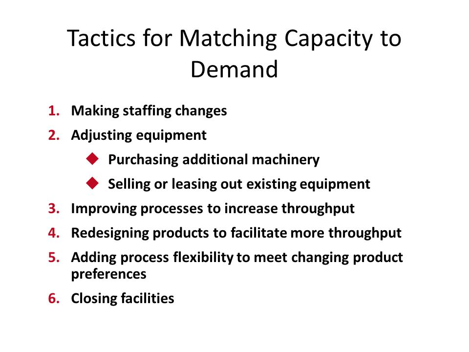 Tactics for Matching Capacity to Demand 1.Making staffing changes 2.Adjusting equipment  Purchasing additional machinery  Selling or leasing out exi