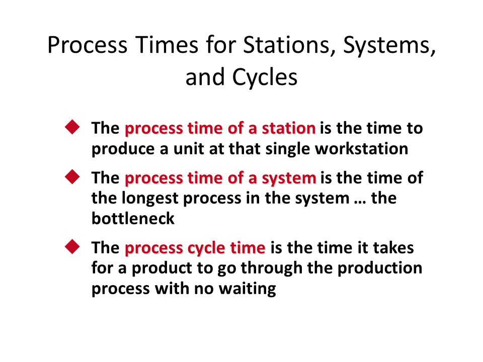 Process Times for Stations, Systems, and Cycles process time of a station  The process time of a station is the time to produce a unit at that single