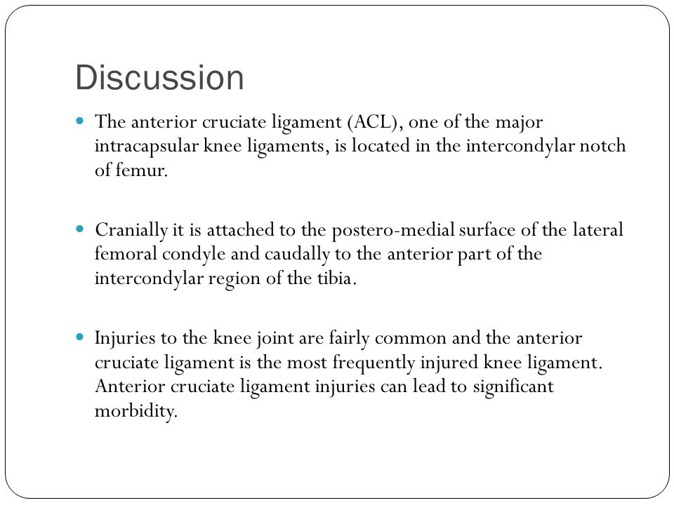 Discussion The anterior cruciate ligament (ACL), one of the major intracapsular knee ligaments, is located in the intercondylar notch of femur.