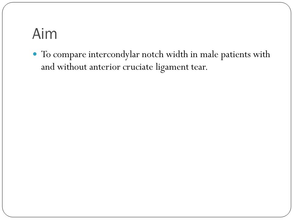 Aim To compare intercondylar notch width in male patients with and without anterior cruciate ligament tear.