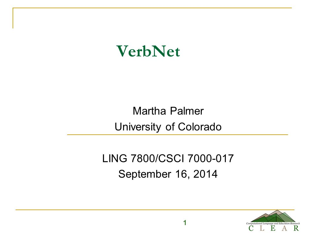 VerbNet Martha Palmer University of Colorado LING 7800/CSCI 7000-017 September 16, 2014 1