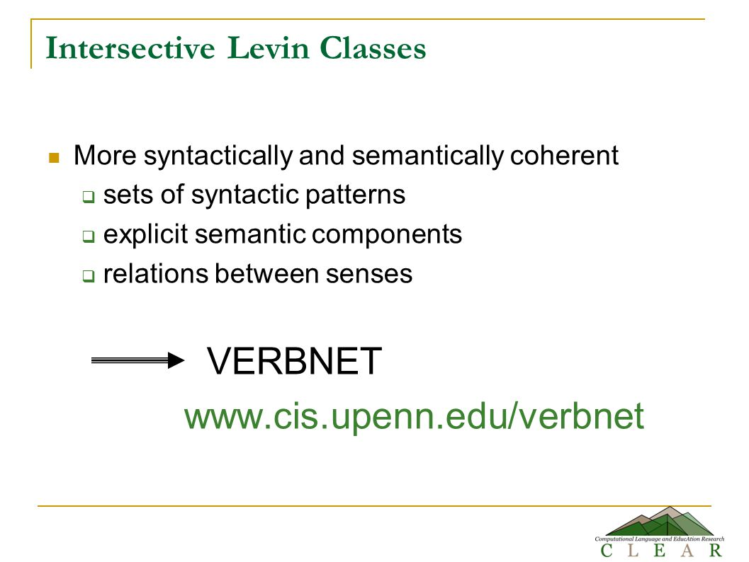Intersective Levin Classes More syntactically and semantically coherent  sets of syntactic patterns  explicit semantic components  relations between senses VERBNET www.cis.upenn.edu/verbnet