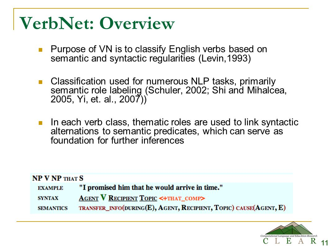 VerbNet: Overview Purpose of VN is to classify English verbs based on semantic and syntactic regularities (Levin,1993) Classification used for numerous NLP tasks, primarily semantic role labeling (Schuler, 2002; Shi and Mihalcea, 2005, Yi, et.