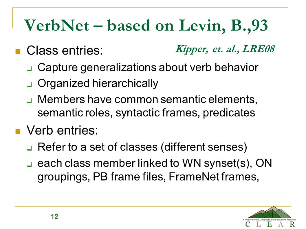 VerbNet – based on Levin, B.,93 Kipper, et. al., LRE08 Class entries:  Capture generalizations about verb behavior  Organized hierarchically  Membe