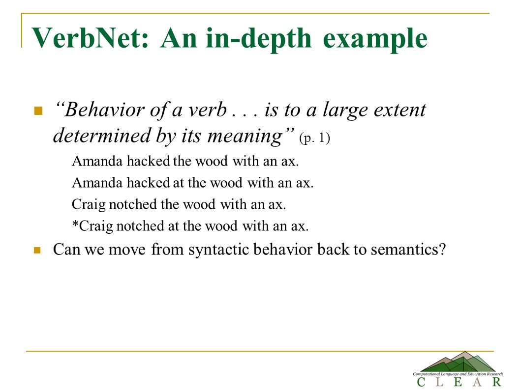"VerbNet: An in-depth example ""Behavior of a verb... is to a large extent determined by its meaning"" (p. 1) Amanda hacked the wood with an ax. Amanda h"