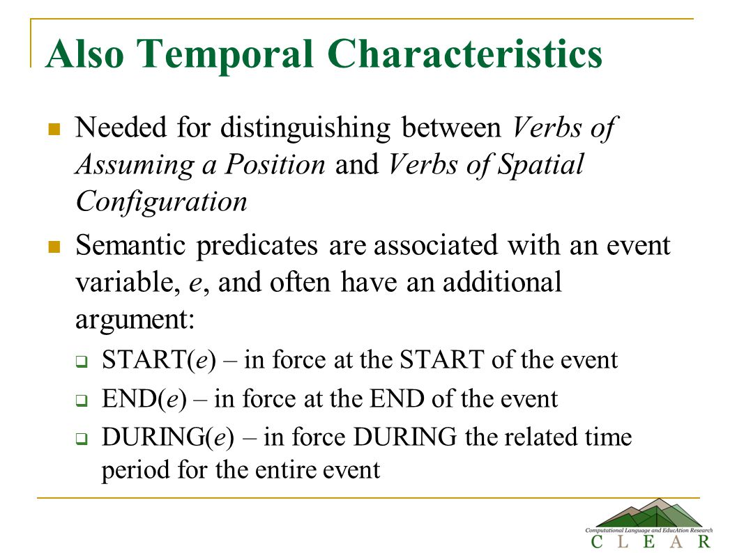 Also Temporal Characteristics Needed for distinguishing between Verbs of Assuming a Position and Verbs of Spatial Configuration Semantic predicates are associated with an event variable, e, and often have an additional argument:  START(e) – in force at the START of the event  END(e) – in force at the END of the event  DURING(e) – in force DURING the related time period for the entire event