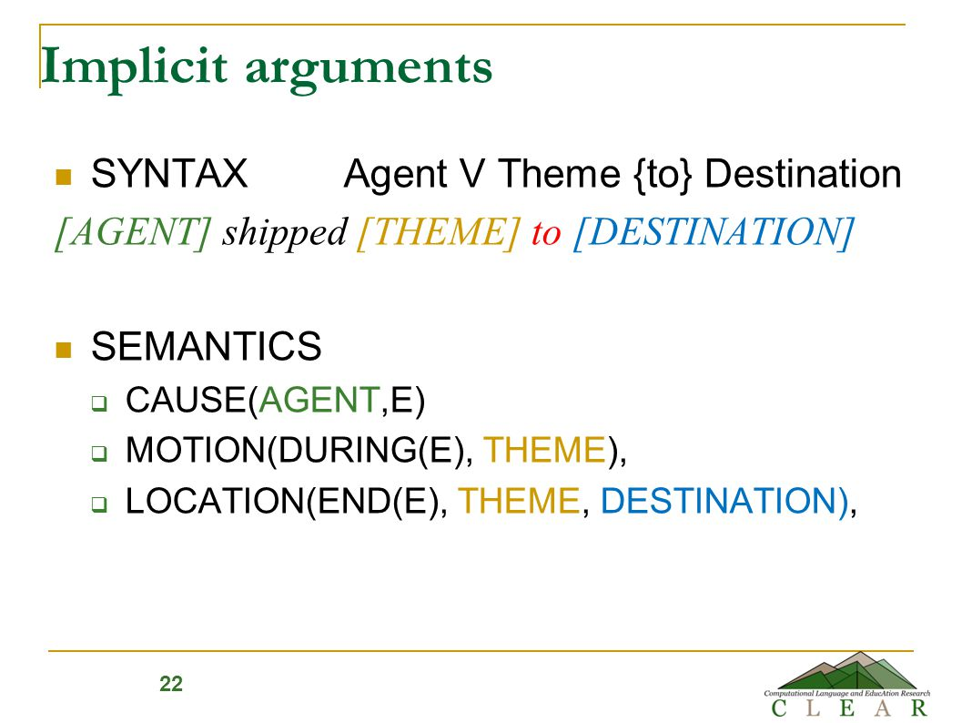 Implicit arguments SYNTAX Agent V Theme {to} Destination [AGENT] shipped [THEME] to [DESTINATION] SEMANTICS  CAUSE(AGENT,E)  MOTION(DURING(E), THEME),  LOCATION(END(E), THEME, DESTINATION), 22