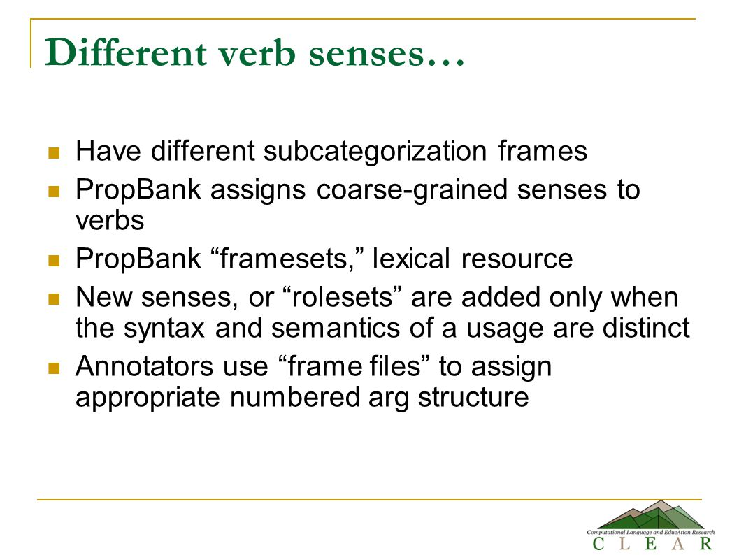 Different verb senses… Have different subcategorization frames PropBank assigns coarse-grained senses to verbs PropBank framesets, lexical resource New senses, or rolesets are added only when the syntax and semantics of a usage are distinct Annotators use frame files to assign appropriate numbered arg structure
