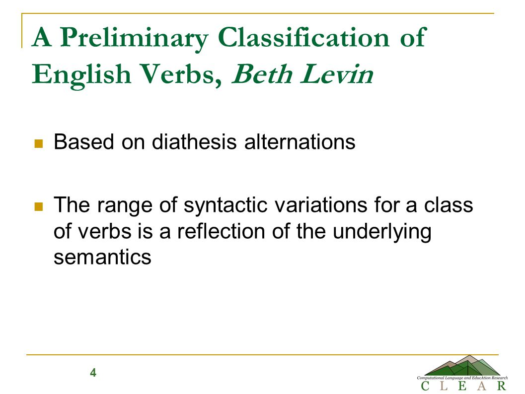 Levin classes (3100 verbs) 47 top level classes, 193 second and third level Based on pairs of syntactic frames.