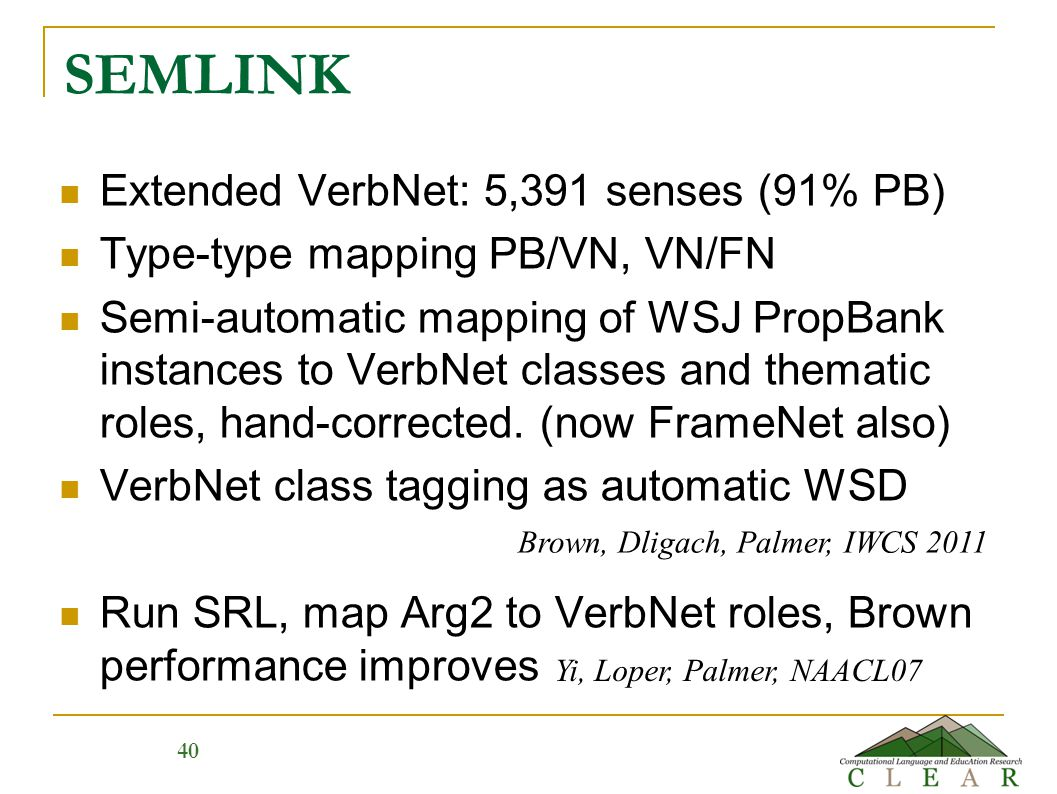 40 SEMLINK Extended VerbNet: 5,391 senses (91% PB) Type-type mapping PB/VN, VN/FN Semi-automatic mapping of WSJ PropBank instances to VerbNet classes and thematic roles, hand-corrected.