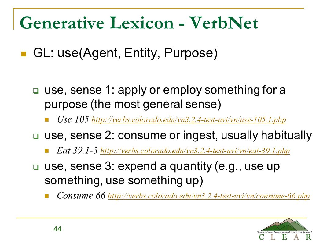 Generative Lexicon - VerbNet GL: use(Agent, Entity, Purpose)  use, sense 1: apply or employ something for a purpose (the most general sense) Use 105 http://verbs.colorado.edu/vn3.2.4-test-uvi/vn/use-105.1.php http://verbs.colorado.edu/vn3.2.4-test-uvi/vn/use-105.1.php  use, sense 2: consume or ingest, usually habitually Eat 39.1-3 http://verbs.colorado.edu/vn3.2.4-test-uvi/vn/eat-39.1.php http://verbs.colorado.edu/vn3.2.4-test-uvi/vn/eat-39.1.php  use, sense 3: expend a quantity (e.g., use up something, use something up) Consume 66 http://verbs.colorado.edu/vn3.2.4-test-uvi/vn/consume-66.php http://verbs.colorado.edu/vn3.2.4-test-uvi/vn/consume-66.php 44