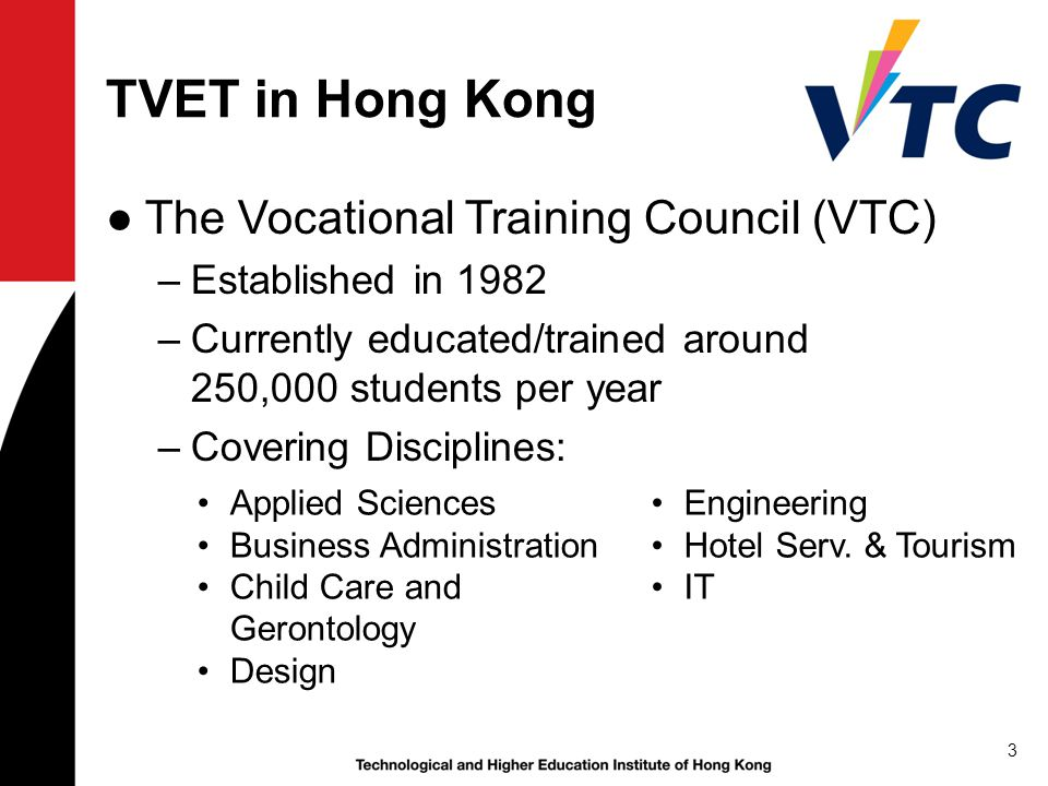 TVET in Hong Kong ●The Vocational Training Council (VTC) –Established in 1982 –Currently educated/trained around 250,000 students per year –Covering Disciplines: 3 Applied Sciences Business Administration Child Care and Gerontology Design Engineering Hotel Serv.
