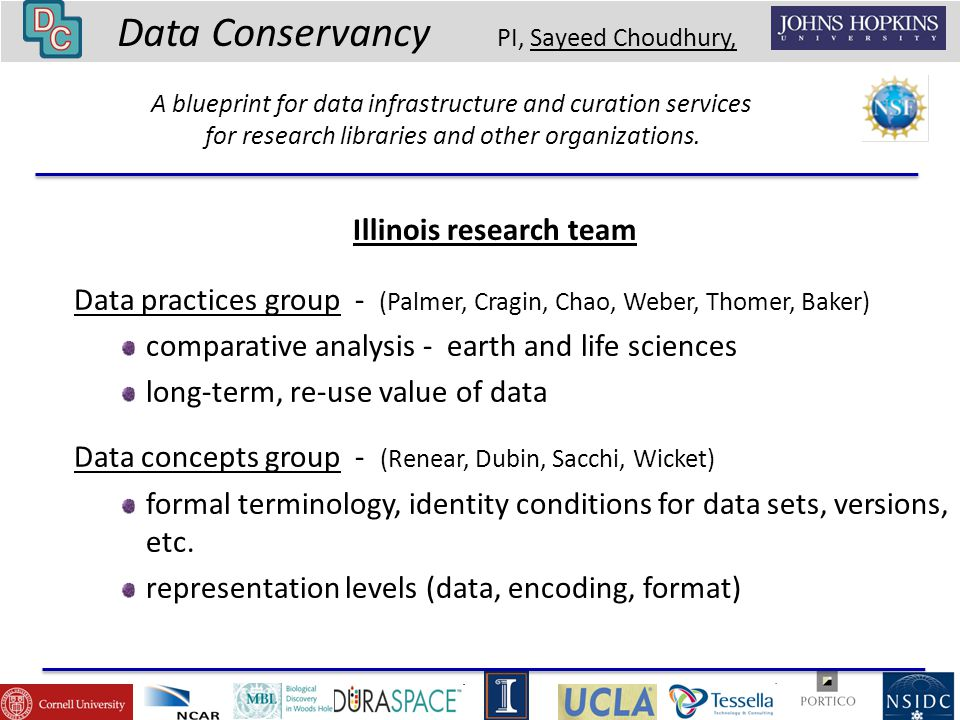 Data Conservancy PI, Sayeed Choudhury, Illinois research team Data practices group - (Palmer, Cragin, Chao, Weber, Thomer, Baker) comparative analysis - earth and life sciences long-term, re-use value of data Data concepts group - (Renear, Dubin, Sacchi, Wicket) formal terminology, identity conditions for data sets, versions, etc.
