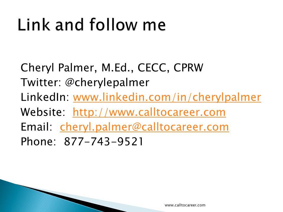 Cheryl Palmer, M.Ed., CECC, CPRW Twitter: @cherylepalmer LinkedIn: www.linkedin.com/in/cherylpalmerwww.linkedin.com/in/cherylpalmer Website: http://www.calltocareer.comhttp://www.calltocareer.com Email: cheryl.palmer@calltocareer.comcheryl.palmer@calltocareer.com Phone: 877-743-9521 www.calltocareer.com