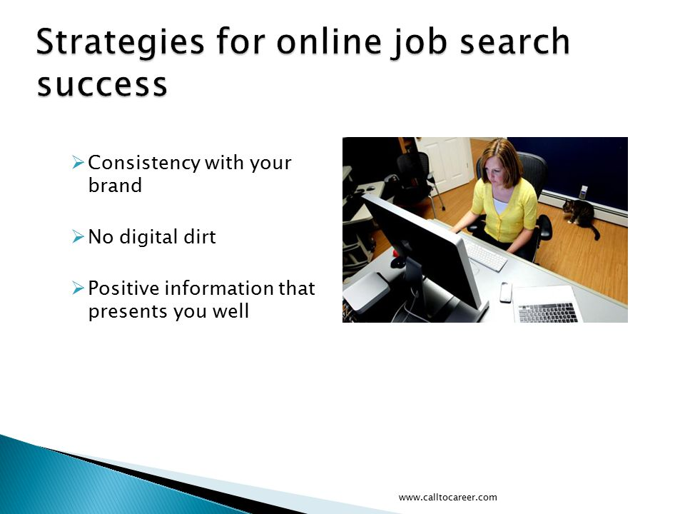  Consistency with your brand  No digital dirt  Positive information that presents you well www.calltocareer.com