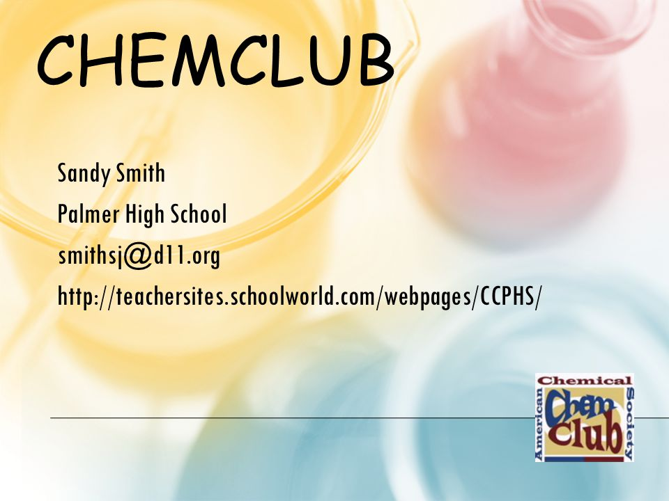 CHEMCLUB Sandy Smith Palmer High School smithsj@d11.org http://teachersites.schoolworld.com/webpages/CCPHS/