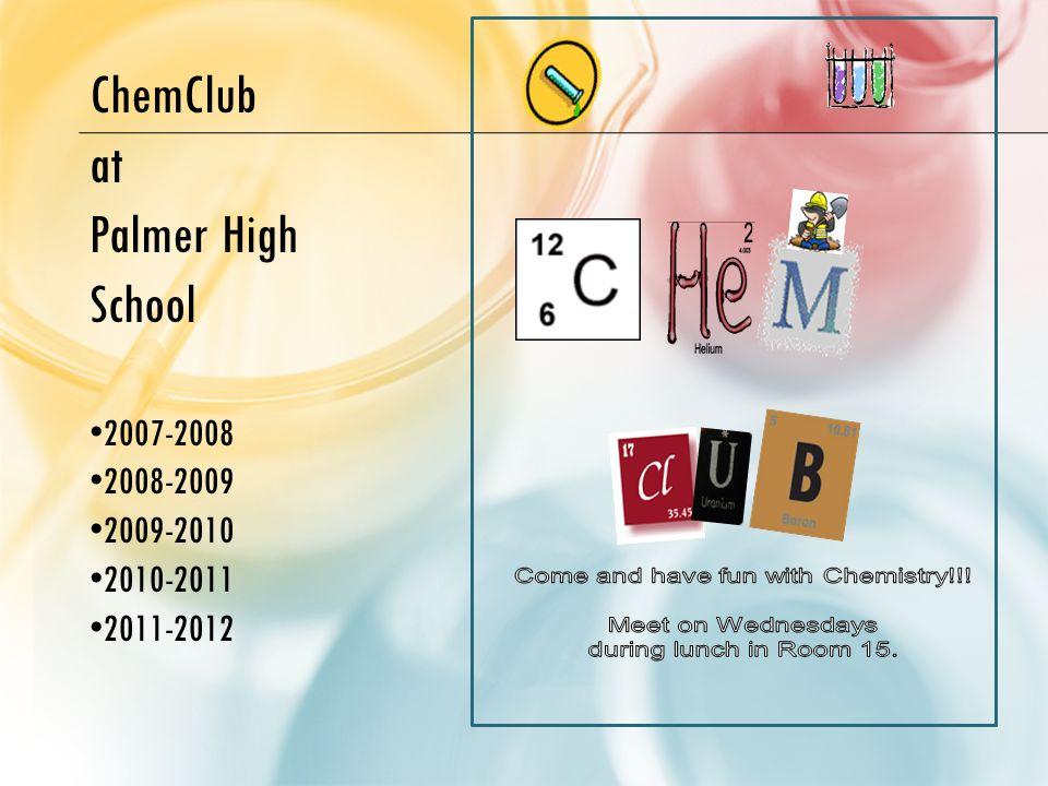 ChemClub at Palmer High School 2007-2008 2008-2009 2009-2010 2010-2011 2011-2012