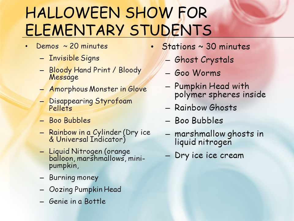 HALLOWEEN SHOW FOR ELEMENTARY STUDENTS Demos ~ 20 minutes – Invisible Signs – Bloody Hand Print / Bloody Message – Amorphous Monster in Glove – Disappearing Styrofoam Pellets – Boo Bubbles – Rainbow in a Cylinder (Dry ice & Universal Indicator) – Liquid Nitrogen (orange balloon, marshmallows, mini- pumpkin, – Burning money – Oozing Pumpkin Head – Genie in a Bottle Stations ~ 30 minutes – Ghost Crystals – Goo Worms – Pumpkin Head with polymer spheres inside – Rainbow Ghosts – Boo Bubbles – marshmallow ghosts in liquid nitrogen – Dry ice ice cream