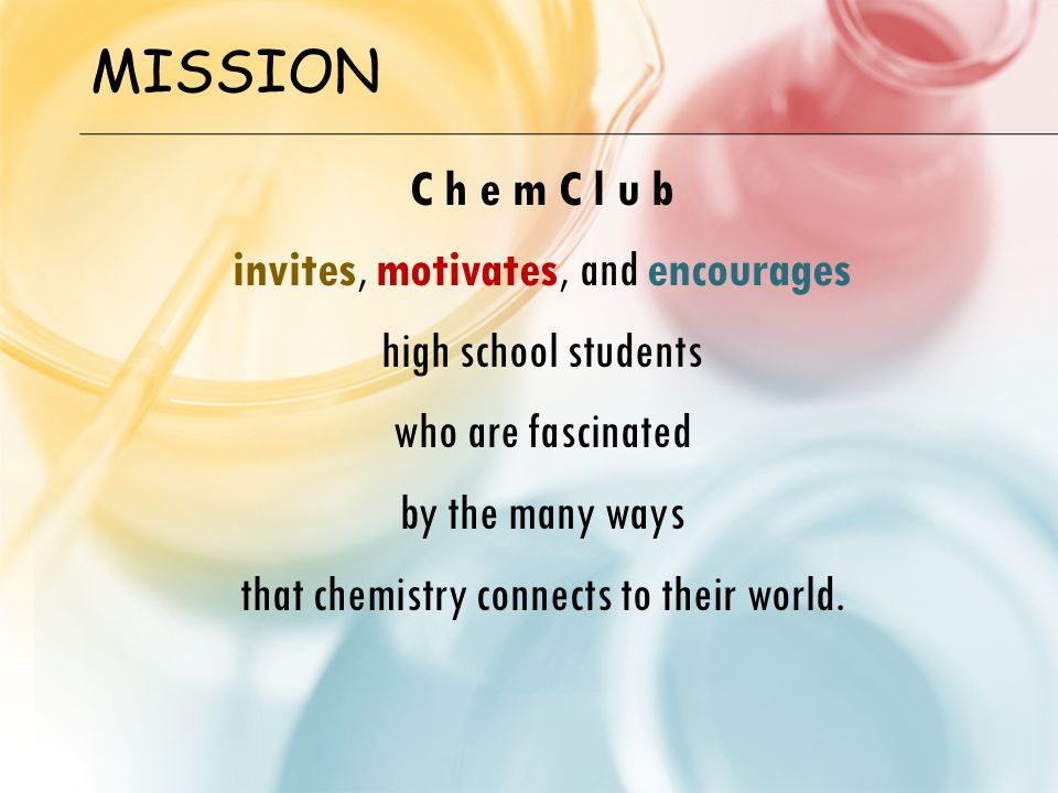 MISSION C h e m C l u b invites, motivates, and encourages high school students who are fascinated by the many ways that chemistry connects to their w