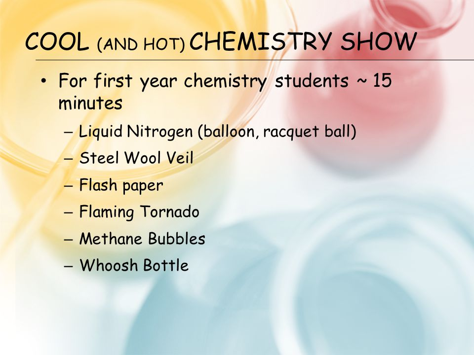 COOL (AND HOT) CHEMISTRY SHOW For first year chemistry students ~ 15 minutes – Liquid Nitrogen (balloon, racquet ball) – Steel Wool Veil – Flash paper – Flaming Tornado – Methane Bubbles – Whoosh Bottle
