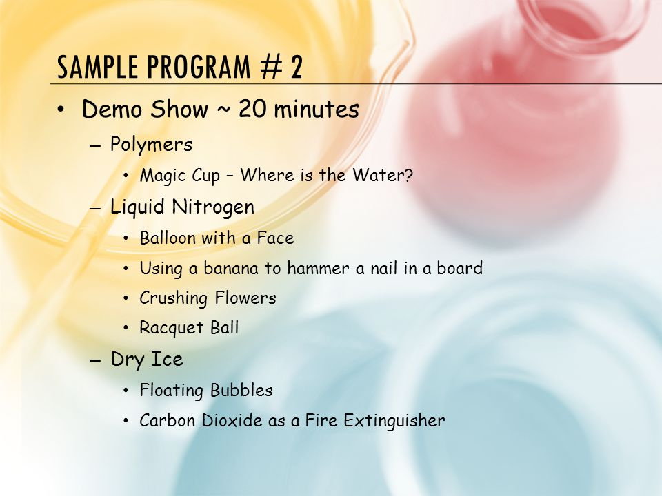 SAMPLE PROGRAM # 2 Demo Show ~ 20 minutes – Polymers Magic Cup – Where is the Water? – Liquid Nitrogen Balloon with a Face Using a banana to hammer a