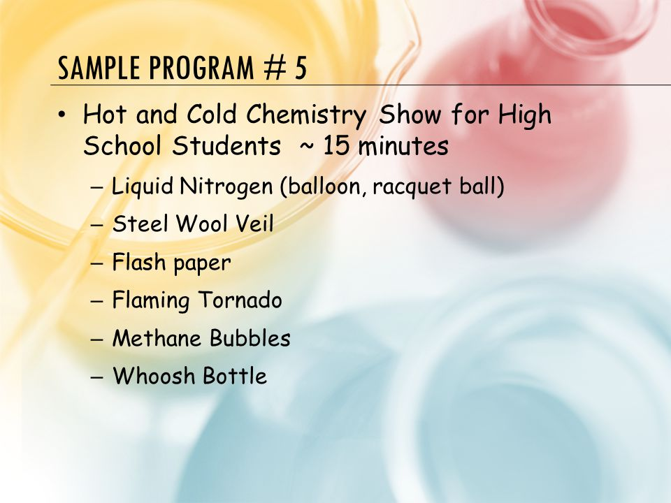 SAMPLE PROGRAM # 5 Hot and Cold Chemistry Show for High School Students ~ 15 minutes – Liquid Nitrogen (balloon, racquet ball) – Steel Wool Veil – Fla