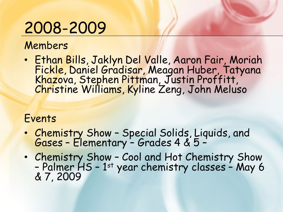 2008-2009 Members Ethan Bills, Jaklyn Del Valle, Aaron Fair, Moriah Fickle, Daniel Gradisar, Meagan Huber, Tatyana Khazova, Stephen Pittman, Justin Proffitt, Christine Williams, Kyline Zeng, John Meluso Events Chemistry Show – Special Solids, Liquids, and Gases – Elementary – Grades 4 & 5 – Chemistry Show – Cool and Hot Chemistry Show – Palmer HS – 1 st year chemistry classes – May 6 & 7, 2009