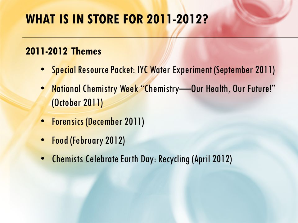 "WHAT IS IN STORE FOR 2011-2012? 2011-2012 Themes Special Resource Packet: IYC Water Experiment (September 2011) National Chemistry Week ""Chemistry—Our"