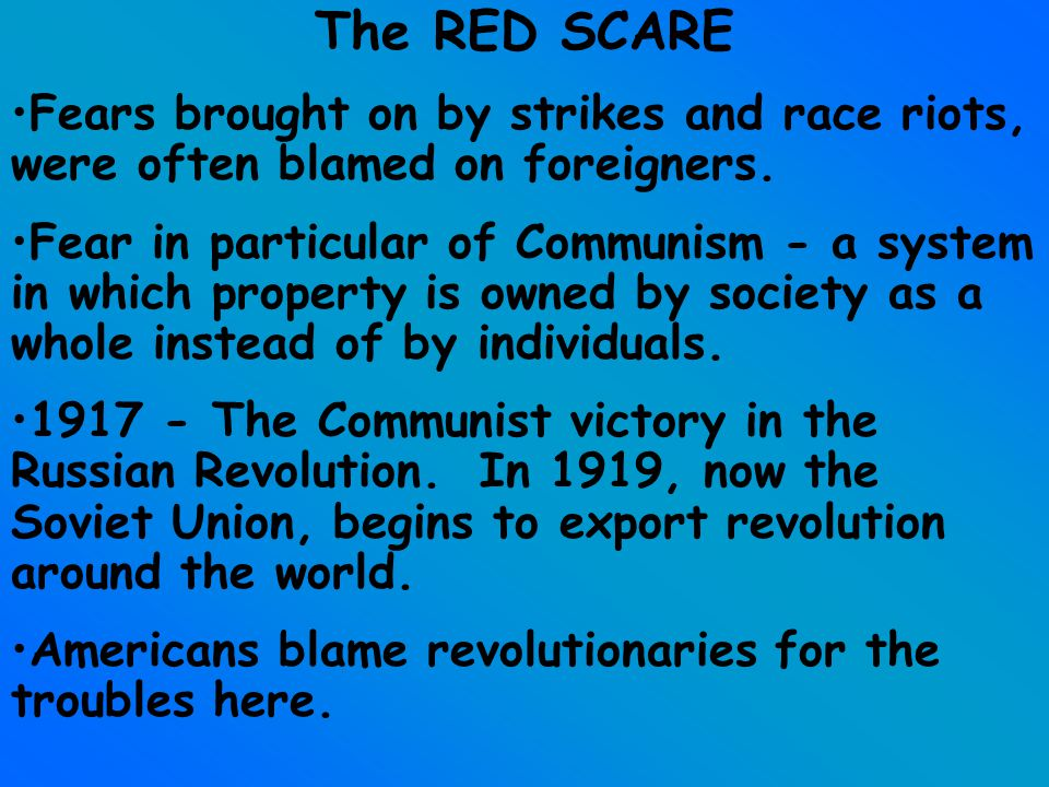 The RED SCARE Fears brought on by strikes and race riots, were often blamed on foreigners. Fear in particular of Communism - a system in which propert