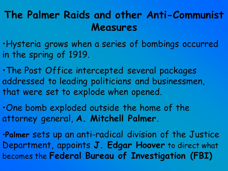 Anti - Communist Measures continue November 1919, the first attacks, known as the Palmer Raids were made on private homes of suspected Communist sympathizers and on the headquarters of labor and radical organizations.