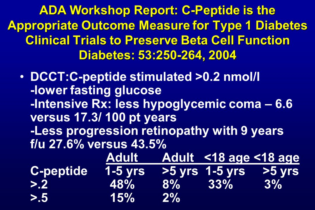 ADA Workshop Report: C-Peptide is the Appropriate Outcome Measure for Type 1 Diabetes Clinical Trials to Preserve Beta Cell Function Diabetes: 53:250-264, 2004 DCCT:C-peptide stimulated >0.2 nmol/l -lower fasting glucose -Intensive Rx: less hypoglycemic coma – 6.6 versus 17.3/ 100 pt years -Less progression retinopathy with 9 years f/u 27.6% versus 43.5% Adult Adult 5 yrs 1-5 yrs >5 yrs >.2 48% 8% 33% 3% >.5 15% 2%