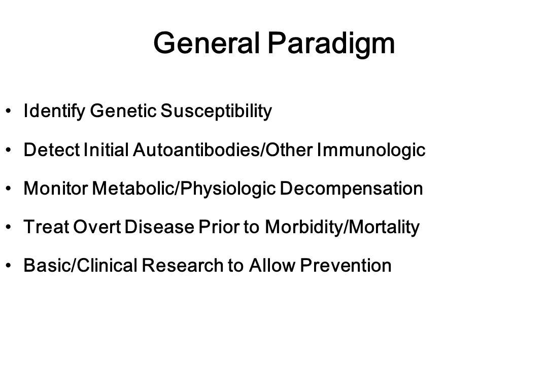 General Paradigm Identify Genetic Susceptibility Detect Initial Autoantibodies/Other Immunologic Monitor Metabolic/Physiologic Decompensation Treat Overt Disease Prior to Morbidity/Mortality Basic/Clinical Research to Allow Prevention