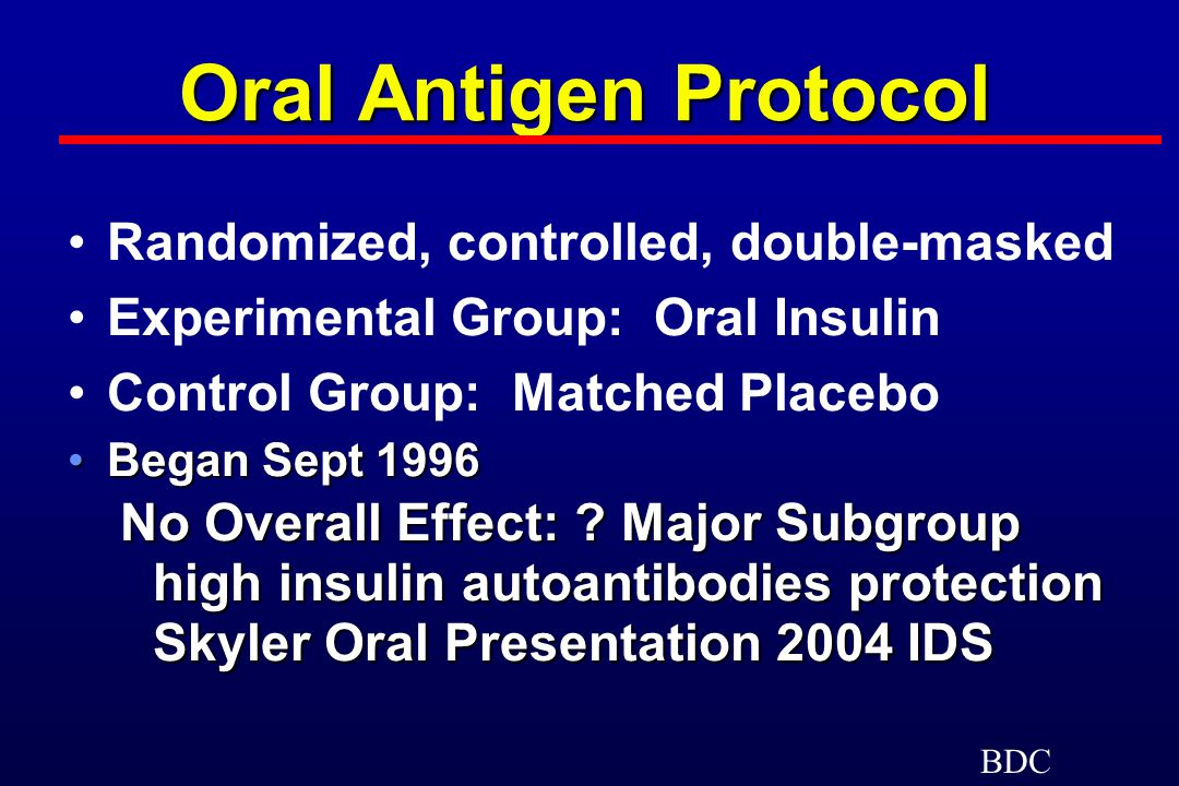 Oral Antigen Protocol Randomized, controlled, double-masked Experimental Group: Oral Insulin Control Group: Matched Placebo Began Sept 1996Began Sept 1996 No Overall Effect: .