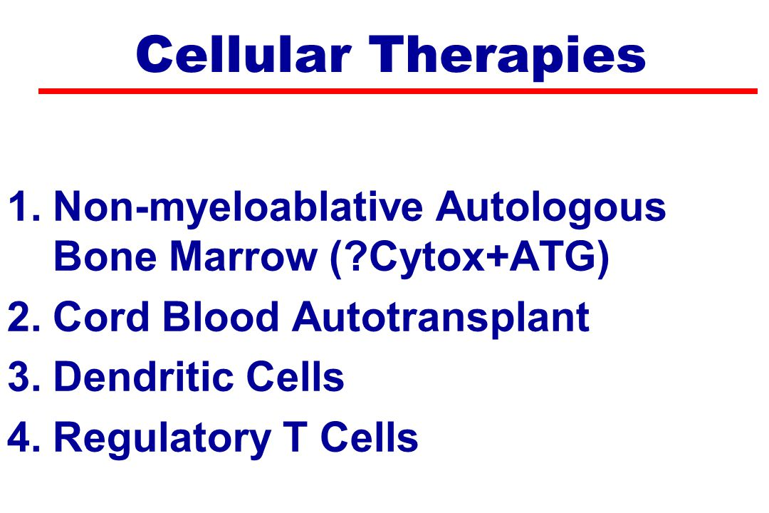 Cellular Therapies 1.Non-myeloablative Autologous Bone Marrow (?Cytox+ATG) 2.Cord Blood Autotransplant 3.Dendritic Cells 4.Regulatory T Cells