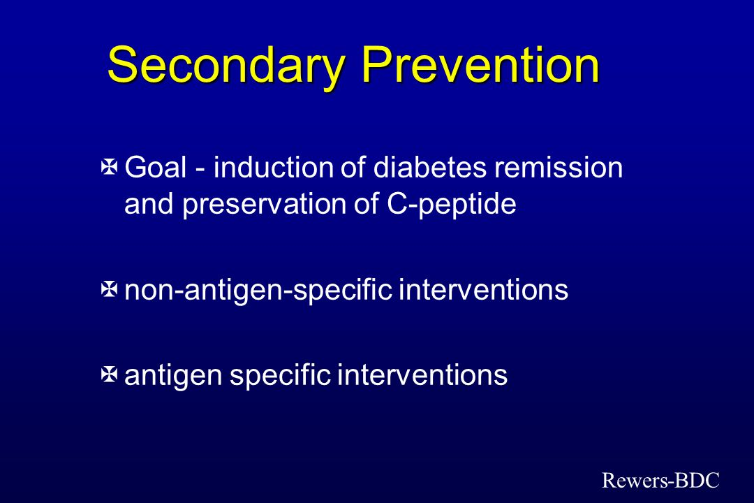Secondary Prevention XGoal - induction of diabetes remission and preservation of C-peptide Xnon-antigen-specific interventions Xantigen specific inter