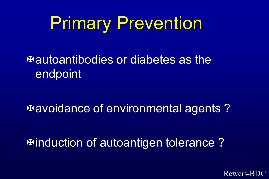Primary Prevention Xautoantibodies or diabetes as the endpoint Xavoidance of environmental agents .