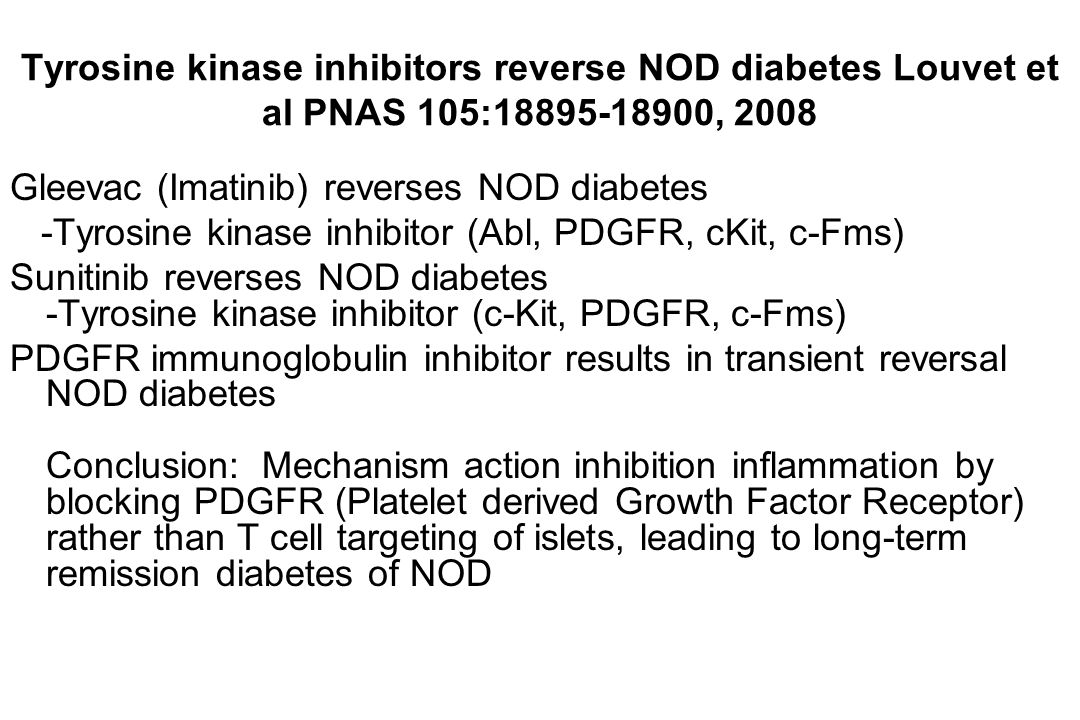 Tyrosine kinase inhibitors reverse NOD diabetes Louvet et al PNAS 105:18895-18900, 2008 Gleevac (Imatinib) reverses NOD diabetes -Tyrosine kinase inhi
