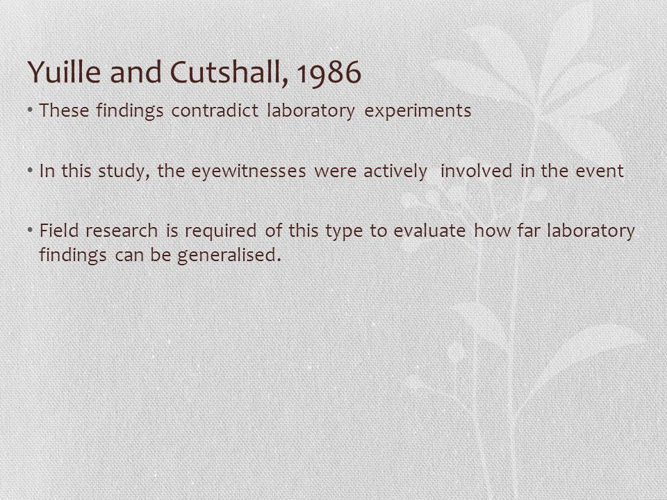Yuille and Cutshall, 1986 These findings contradict laboratory experiments In this study, the eyewitnesses were actively involved in the event Field research is required of this type to evaluate how far laboratory findings can be generalised.