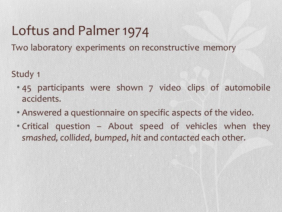 Loftus and Palmer 1974 Two laboratory experiments on reconstructive memory Study 1 45 participants were shown 7 video clips of automobile accidents.